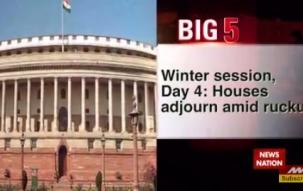 Big 5: Wniter session day 4, Both Houses adjourned for the day over demonetisation debate